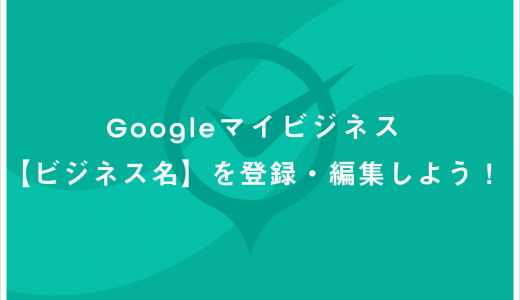 Google マイビジネス 【ビジネス名】の登録方法と注意点