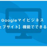 Googleマイビジネス【ウェブサイト】機能でできること