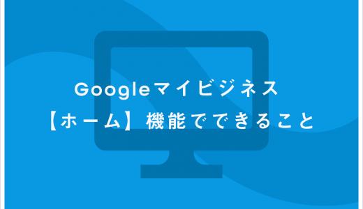 Google マイビジネス【ホーム】機能でできること