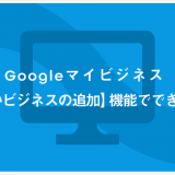 Googleマイビジネス 【新しいビジネスの追加】機能でできること
