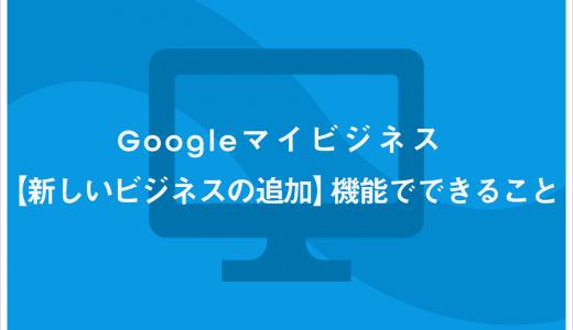 Googleマイビジネス【新しいビジネスの追加】機能でできること
