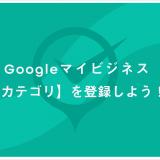 Googleマイビジネス カテゴリを登録しよう