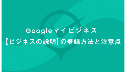 Googleマイビジネス【ビジネスの説明】の登録方法と注意点
