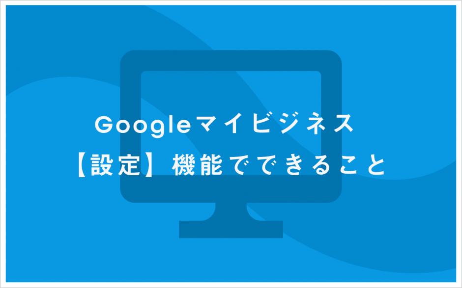Googleマイビジネス 設定機能でできること