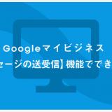 Googleマイビジネス 【メッセージの送受信】機能でできること