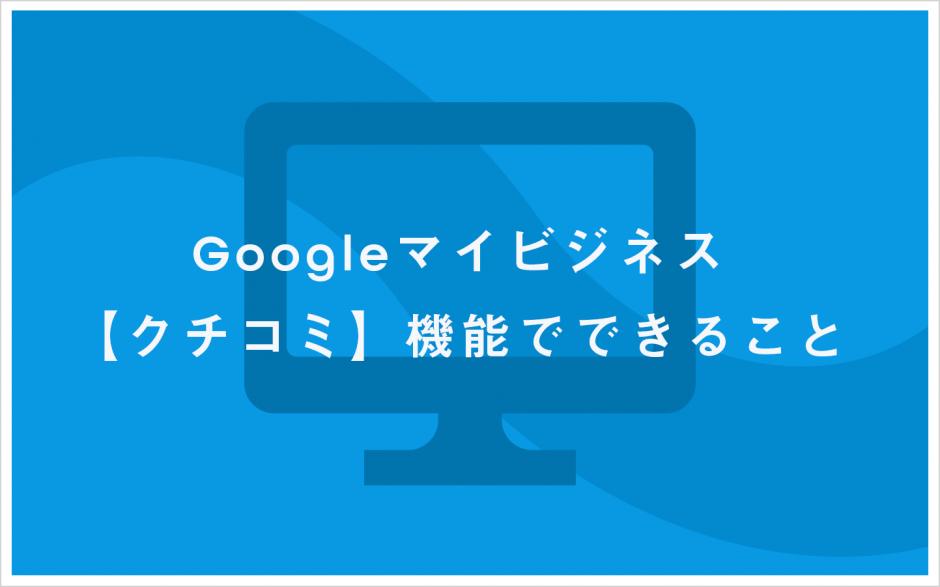 Googleマイビジネス クチコミ機能でできること