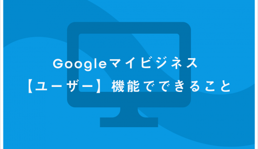 Googleマイビジネス【ユーザー】機能でできること