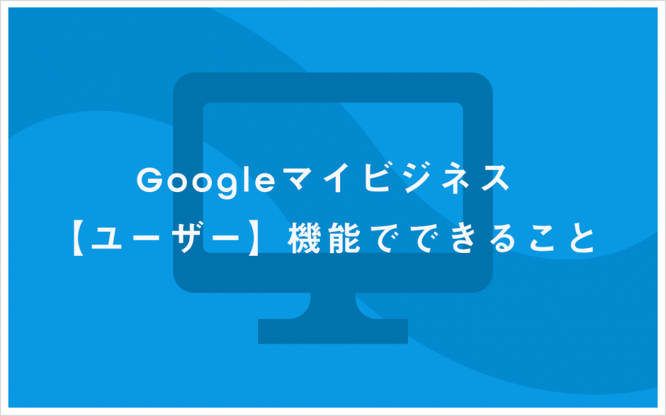 Googleマイビジネス ユーザー機能でできること