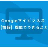 Googleマイビジネス【情報】機能でできること