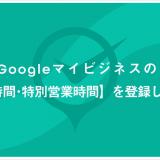 Googleマイビジネスの 【営業時間・特別営業時間】を登録しよう!