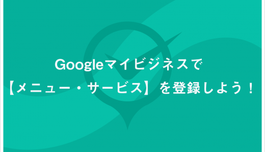 Googleマイビジネスで【メニュー・サービス】を登録しよう!
