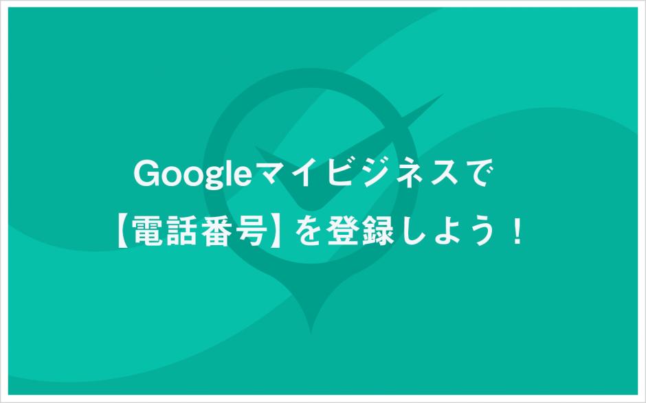 Googleマイビジネスで【電話番号】を登録しよう!