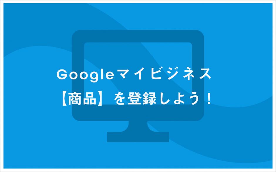 Googleマイビジネスで【商品】を登録しよう!