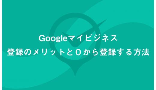 Googleマイビジネス登録のメリットと0から登録する方法